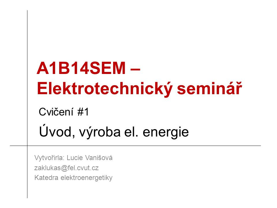 A1B14SEM – Elektrotechnický seminář Vytvořirla: Lucie Vanišová zaklukas@fel.cvut.cz Katedra elektroenergetiky Cvičení #1 Úvod, výroba el. energie