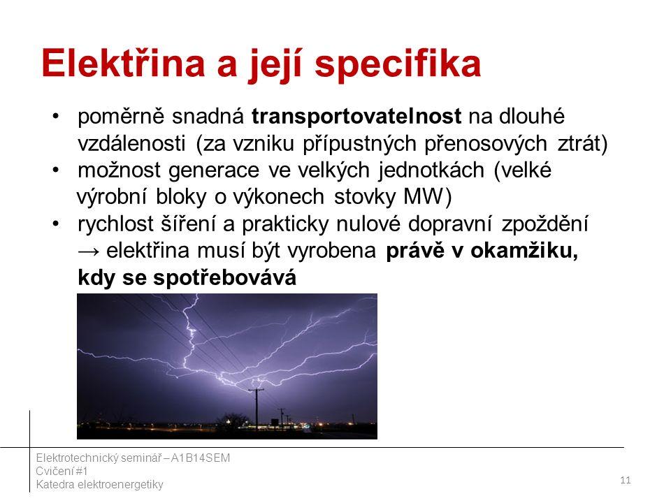 Elektřina a její specifika poměrně snadná transportovatelnost na dlouhé vzdálenosti (za vzniku přípustných přenosových ztrát) možnost generace ve velkých jednotkách (velké výrobní bloky o výkonech stovky MW) rychlost šíření a prakticky nulové dopravní zpoždění → elektřina musí být vyrobena právě v okamžiku, kdy se spotřebovává 11 Elektrotechnický seminář – A1B14SEM Cvičení #1 Katedra elektroenergetiky
