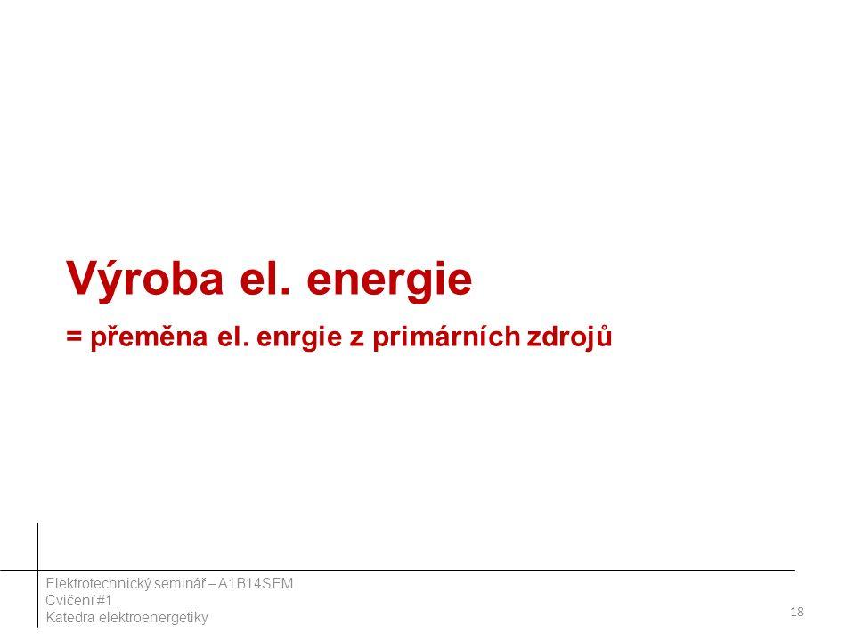 Výroba el. energie = přeměna el. enrgie z primárních zdrojů 18 Elektrotechnický seminář – A1B14SEM Cvičení #1 Katedra elektroenergetiky
