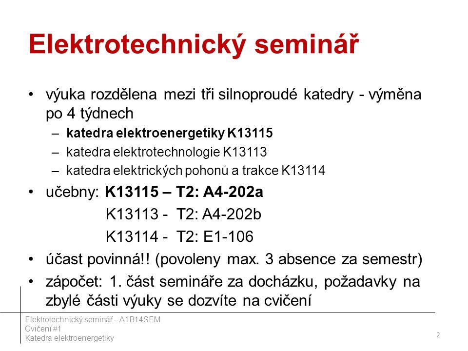 Elektrotechnický seminář výuka rozdělena mezi tři silnoproudé katedry - výměna po 4 týdnech –katedra elektroenergetiky K13115 –katedra elektrotechnologie K13113 –katedra elektrických pohonů a trakce K13114 učebny: K13115 – T2: A4-202a K13113 - T2: A4-202b K13114 - T2: E1-106 účast povinná!.