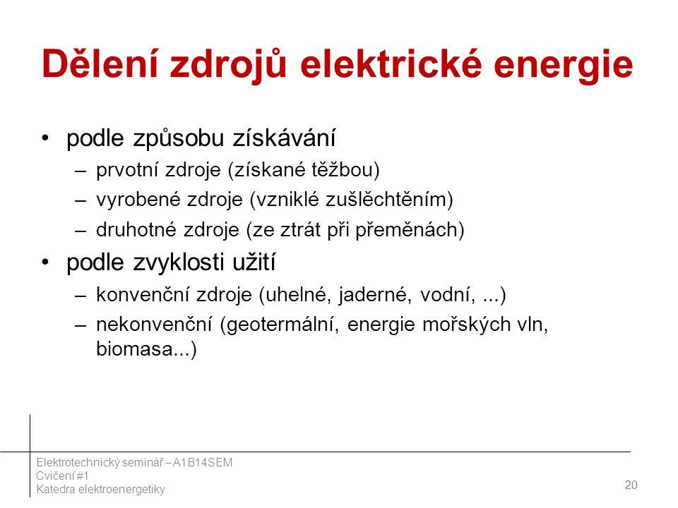 Dělení zdrojů elektrické energie podle způsobu získávání –prvotní zdroje (získané těžbou) –vyrobené zdroje (vzniklé zušlěchtěním) –druhotné zdroje (ze ztrát při přeměnách) podle zvyklosti užití –konvenční zdroje (uhelné, jaderné, vodní,...) –nekonvenční (geotermální, energie mořských vln, biomasa...) 20 Elektrotechnický seminář – A1B14SEM Cvičení #1 Katedra elektroenergetiky