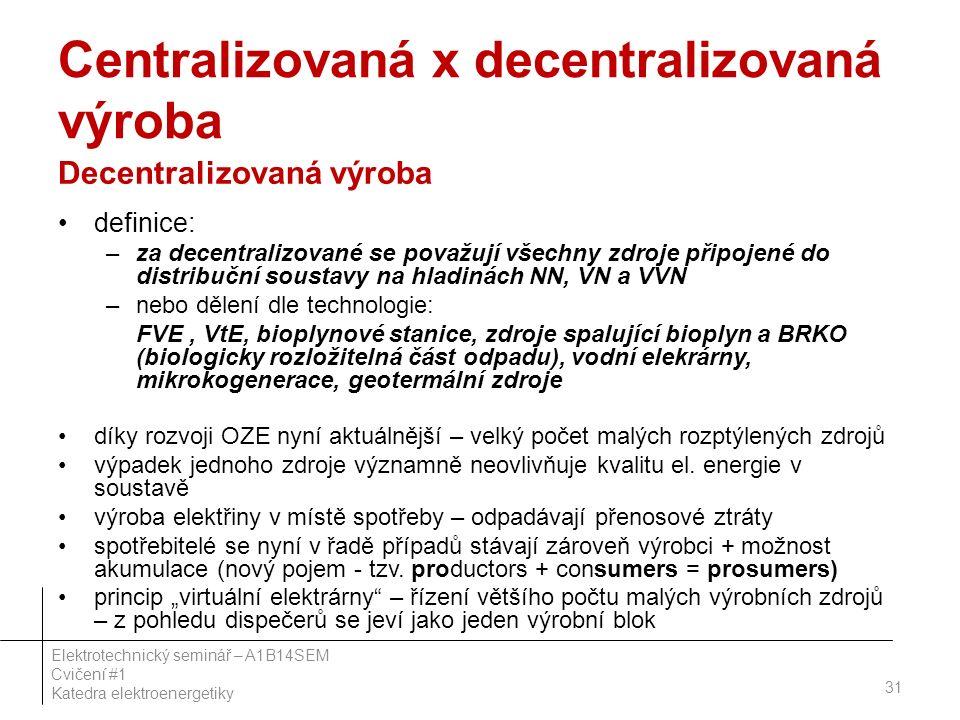 Centralizovaná x decentralizovaná výroba Decentralizovaná výroba definice: –za decentralizované se považují všechny zdroje připojené do distribuční soustavy na hladinách NN, VN a VVN –nebo dělení dle technologie: FVE, VtE, bioplynové stanice, zdroje spalující bioplyn a BRKO (biologicky rozložitelná část odpadu), vodní elekrárny, mikrokogenerace, geotermální zdroje díky rozvoji OZE nyní aktuálnější – velký počet malých rozptýlených zdrojů výpadek jednoho zdroje významně neovlivňuje kvalitu el.
