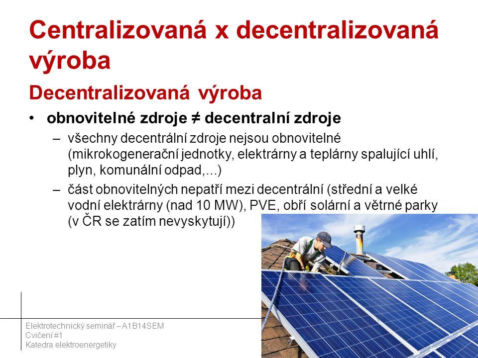 Centralizovaná x decentralizovaná výroba Decentralizovaná výroba obnovitelné zdroje ≠ decentralní zdroje –všechny decentrální zdroje nejsou obnovitelné (mikrokogenerační jednotky, elektrárny a teplárny spalující uhlí, plyn, komunální odpad,...) –část obnovitelných nepatří mezi decentrální (střední a velké vodní elektrárny (nad 10 MW), PVE, obří solární a větrné parky (v ČR se zatím nevyskytují)) 32 Elektrotechnický seminář – A1B14SEM Cvičení #1 Katedra elektroenergetiky