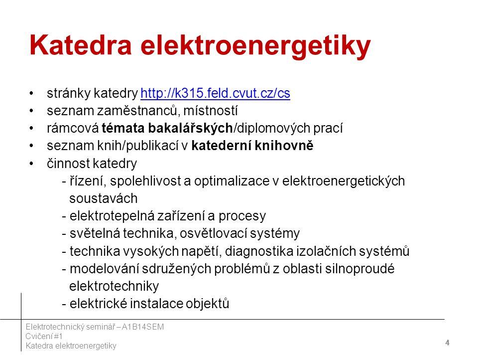 Katedra elektroenergetiky stránky katedry http://k315.feld.cvut.cz/cshttp://k315.feld.cvut.cz/cs seznam zaměstnanců, místností rámcová témata bakalářských/diplomových prací seznam knih/publikací v katederní knihovně činnost katedry - řízení, spolehlivost a optimalizace v elektroenergetických soustavách - elektrotepelná zařízení a procesy - světelná technika, osvětlovací systémy - technika vysokých napětí, diagnostika izolačních systémů - modelování sdružených problémů z oblasti silnoproudé elektrotechniky - elektrické instalace objektů 44 4 Elektrotechnický seminář – A1B14SEM Cvičení #1 Katedra elektroenergetiky