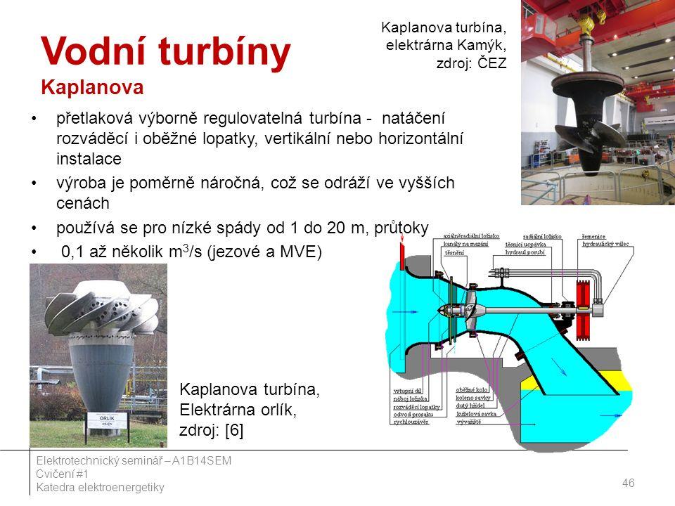 Vodní turbíny Kaplanova přetlaková výborně regulovatelná turbína - natáčení rozváděcí i oběžné lopatky, vertikální nebo horizontální instalace výroba je poměrně náročná, což se odráží ve vyšších cenách používá se pro nízké spády od 1 do 20 m, průtoky 0,1 až několik m 3 /s (jezové a MVE) 46 Elektrotechnický seminář – A1B14SEM Cvičení #1 Katedra elektroenergetiky Kaplanova turbína, Elektrárna orlík, zdroj: [6] Kaplanova turbína, elektrárna Kamýk, zdroj: ČEZ