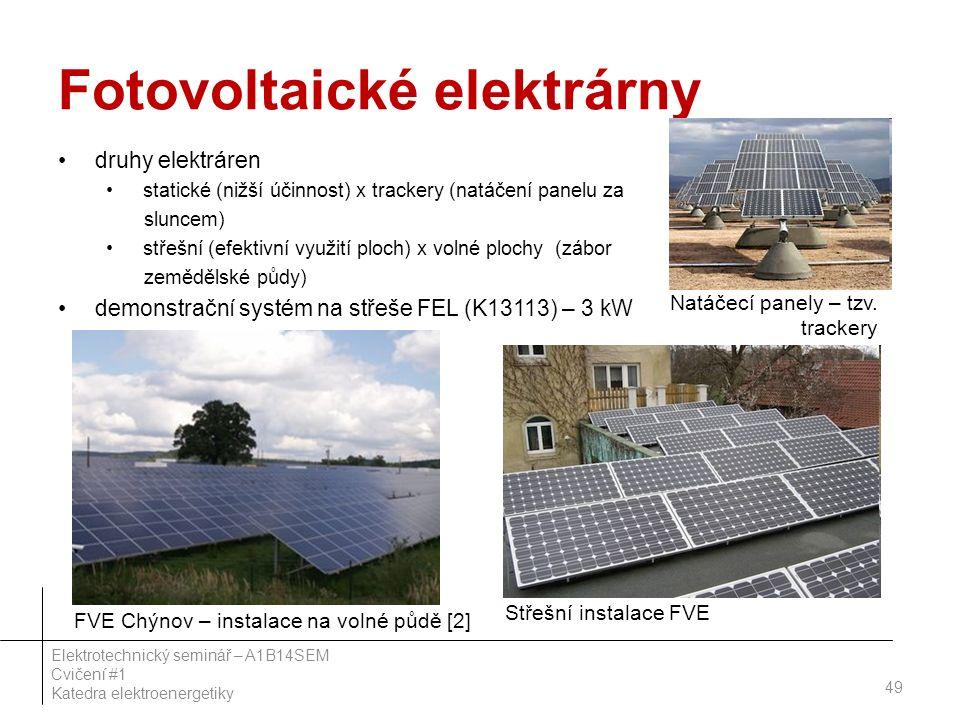 Fotovoltaické elektrárny druhy elektráren statické (nižší účinnost) x trackery (natáčení panelu za sluncem) střešní (efektivní využití ploch) x volné plochy (zábor zemědělské půdy) demonstrační systém na střeše FEL (K13113) – 3 kW 49 Elektrotechnický seminář – A1B14SEM Cvičení #1 Katedra elektroenergetiky FVE Chýnov – instalace na volné půdě [2] Střešní instalace FVE Natáčecí panely – tzv.