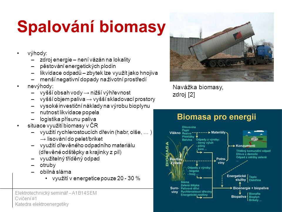 Spalování biomasy výhody: –zdroj energie – není vázán na lokality –pěstování energetických plodin –likvidace odpadů – zbytek lze využít jako hnojiva –menší negativní dopady na životní prostředí nevýhody: –vyšší obsah vody → nižší výhřevnost –vyšší objem paliva → vyšší skladovací prostory –vysoké investiční náklady na výrobu bioplynu –nutnost likvidace popela –logistika přísunu paliva situace využití biomasy v ČR –využití rychlerostoucích dřevin (habr, olše, … ) → lisování do pelet/briket –využití dřevěného odpadního materiálu (dřevěné odštěpky a krajinky z pil) –využitelný tříděný odpad –otruby –obilná sláma využití v energetice pouze 20 - 30 % 54 Elektrotechnický seminář – A1B14SEM Cvičení #1 Katedra elektroenergetiky Navážka biomasy, zdroj [2]