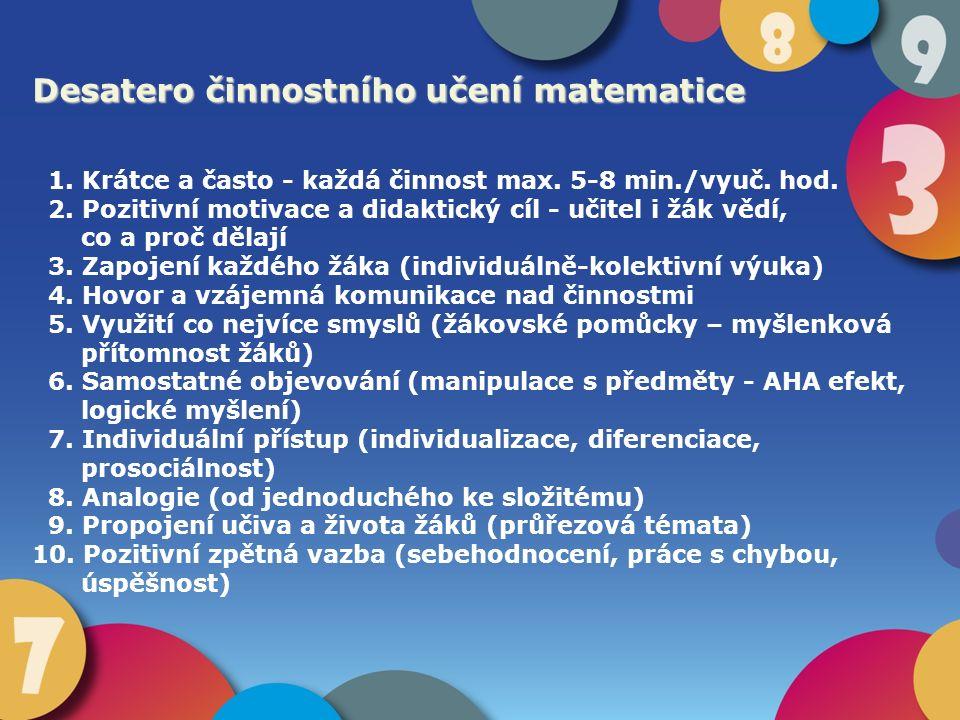 Desatero činnostního učení matematice 1. Krátce a často - každá činnost max. 5-8 min./vyuč. hod. 2. Pozitivní motivace a didaktický cíl - učitel i žák