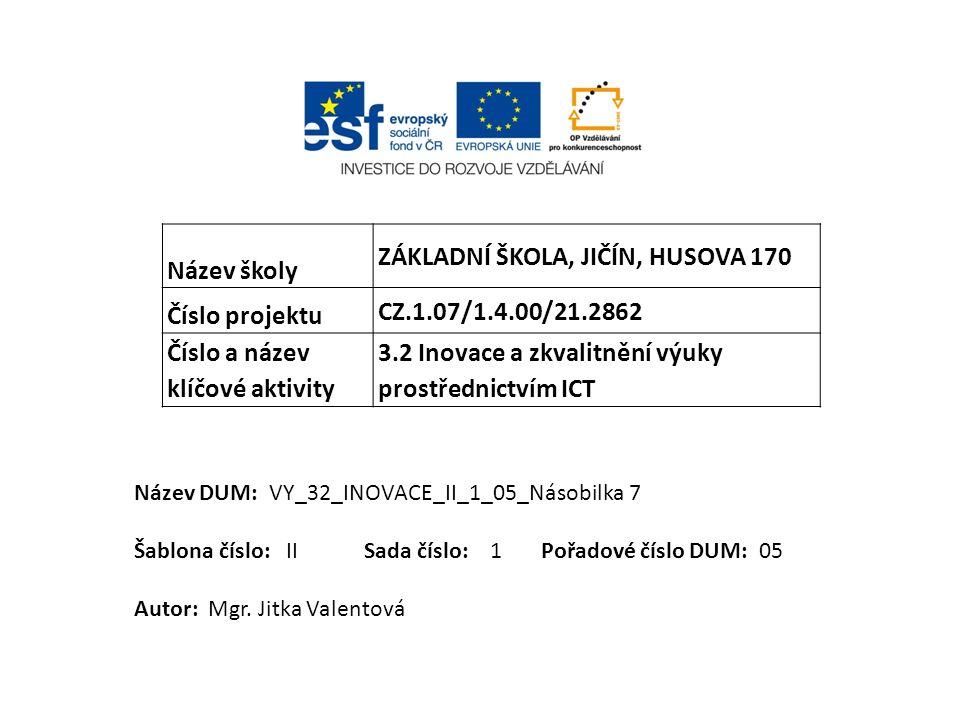 Název školy ZÁKLADNÍ ŠKOLA, JIČÍN, HUSOVA 170 Číslo projektu CZ.1.07/1.4.00/21.2862 Číslo a název klíčové aktivity 3.2 Inovace a zkvalitnění výuky prostřednictvím ICT Název DUM: VY_32_INOVACE_II_1_05_Násobilka 7 Šablona číslo: II Sada číslo: 1 Pořadové číslo DUM: 05 Autor: Mgr.