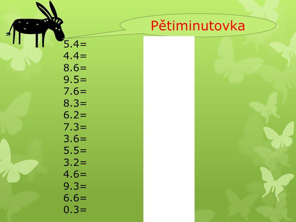 Pětiminutovka 5.4= 4.4= 8.6= 9.5= 7.6= 8.3= 6.2= 7.3= 3.6= 5.5= 3.2= 4.6= 9.3= 6.6= 0.3= 5.4=20 4.4=16 8.6=48 9.5=45 7.6=42 8.3=24 6.2=12 7.3=21 3.6=18 5.5=25 3.2=6 4.6=24 9.3=27 6.6=36 0.3=0 5.4= 4.4= 8.6= 9.5= 7.6= 8.3= 6.2= 7.3= 2.6= 5.5= 3.2= 4.6= 9.3= 6.6= 0.3=