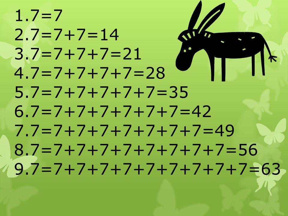 1.7=7 2.7=7+7=14 3.7=7+7+7=21 4.7=7+7+7+7=28 5.7=7+7+7+7+7=35 6.7=7+7+7+7+7+7=42 7.7=7+7+7+7+7+7+7=49 8.7=7+7+7+7+7+7+7+7=56 9.7=7+7+7+7+7+7+7+7+7=63