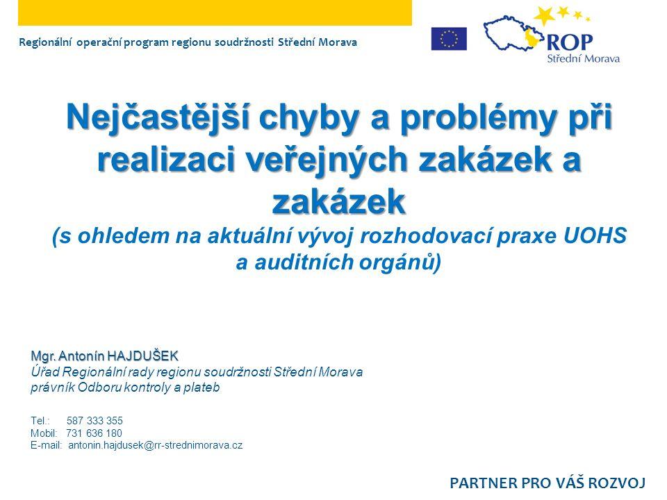 Nejčastější chyby a problémy při realizaci veřejných zakázek a zakázek Nejčastější chyby a problémy při realizaci veřejných zakázek a zakázek (s ohledem na aktuální vývoj rozhodovací praxe UOHS a auditních orgánů) Regionální operační program regionu soudržnosti Střední Morava PARTNER PRO VÁŠ ROZVOJ Mgr.