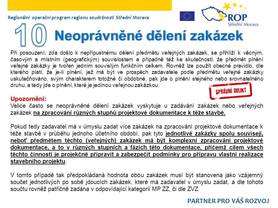 PARTNER PRO VÁŠ ROZVOJ Regionální operační program regionu soudržnosti Střední Morava Neoprávněné dělení zakázekNeoprávněné dělení zakázek Při posouzení, zda došlo k nepřípustnému dělení předmětu veřejných zakázek, se přihlíží k věcným, časovým a místním (geografickým) souvislostem a případně též ke skutečnosti, že předmět plnění veřejné zakázky je tvořen jedním souvislým funkčním celkem.