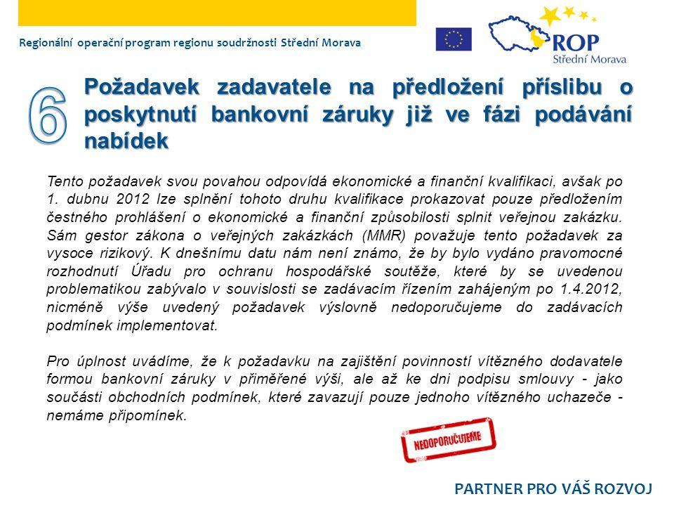 Regionální operační program regionu soudržnosti Střední Morava PARTNER PRO VÁŠ ROZVOJ Požadavek zadavatele na předložení příslibu o poskytnutí bankovní záruky již ve fázi podávání nabídek Tento požadavek svou povahou odpovídá ekonomické a finanční kvalifikaci, avšak po 1.