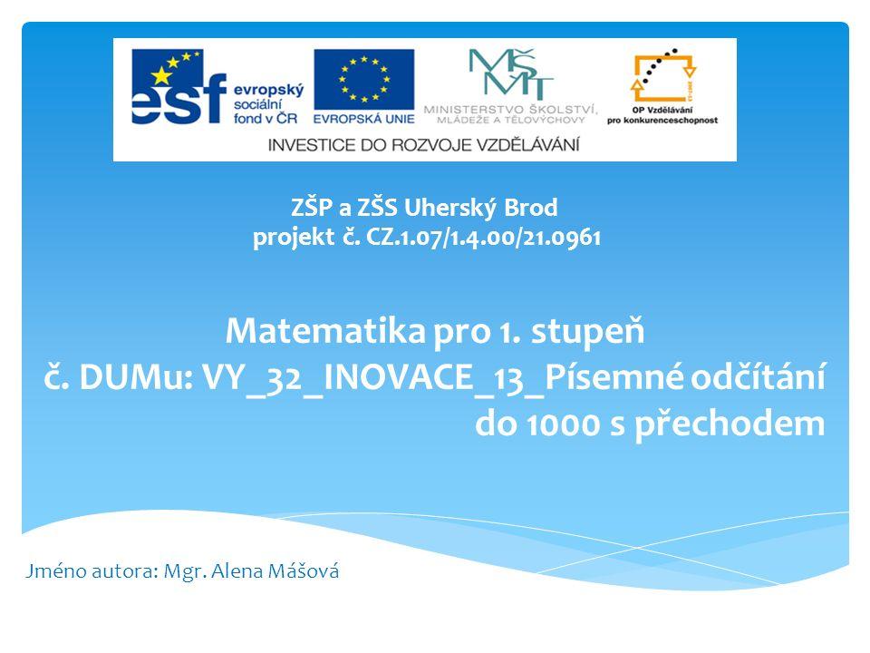 Matematika pro 1. stupeň č. DUMu: VY_32_INOVACE_13_Písemné odčítání do 1000 s přechodem ZŠP a ZŠS Uherský Brod projekt č. CZ.1.07/1.4.00/21.0961 Jméno