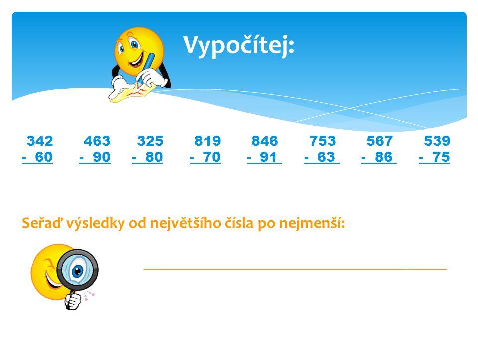 Vypočítej: 342 463 325 819 846 753 567 539 - 60 - 90 - 80 - 70 - 91 - 63 - 86 - 75 Seřaď výsledky od největšího čísla po nejmenší: ___________________