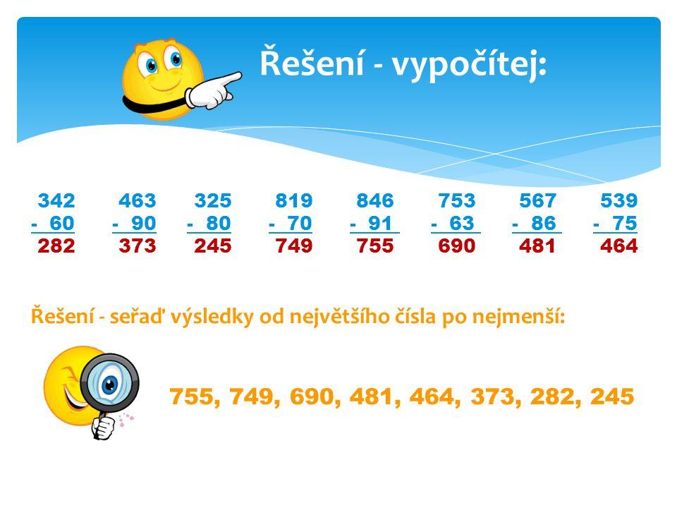 Řešení - vypočítej: 342 463 325 819 846 753 567 539 - 60 - 90 - 80 - 70 - 91 - 63 - 86 - 75 282 373 245 749 755 690 481 464 Řešení - seřaď výsledky od největšího čísla po nejmenší: 755, 749, 690, 481, 464, 373, 282, 245