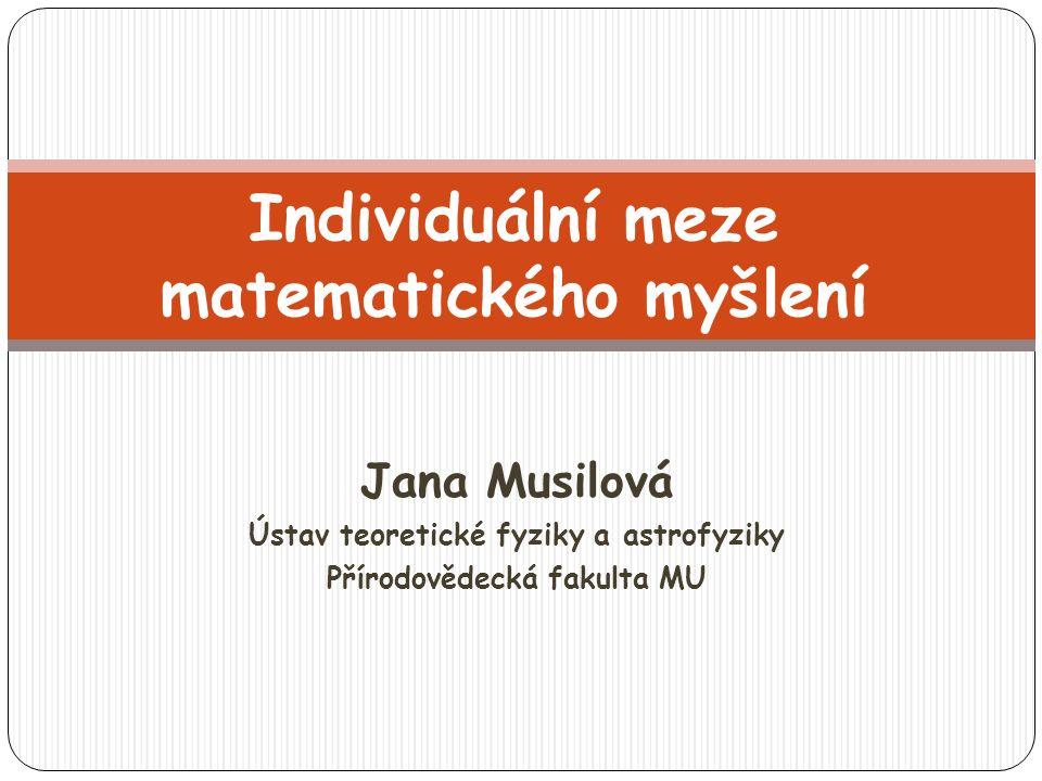 Jana Musilová Ústav teoretické fyziky a astrofyziky Přírodovědecká fakulta MU Individuální meze matematického myšlení