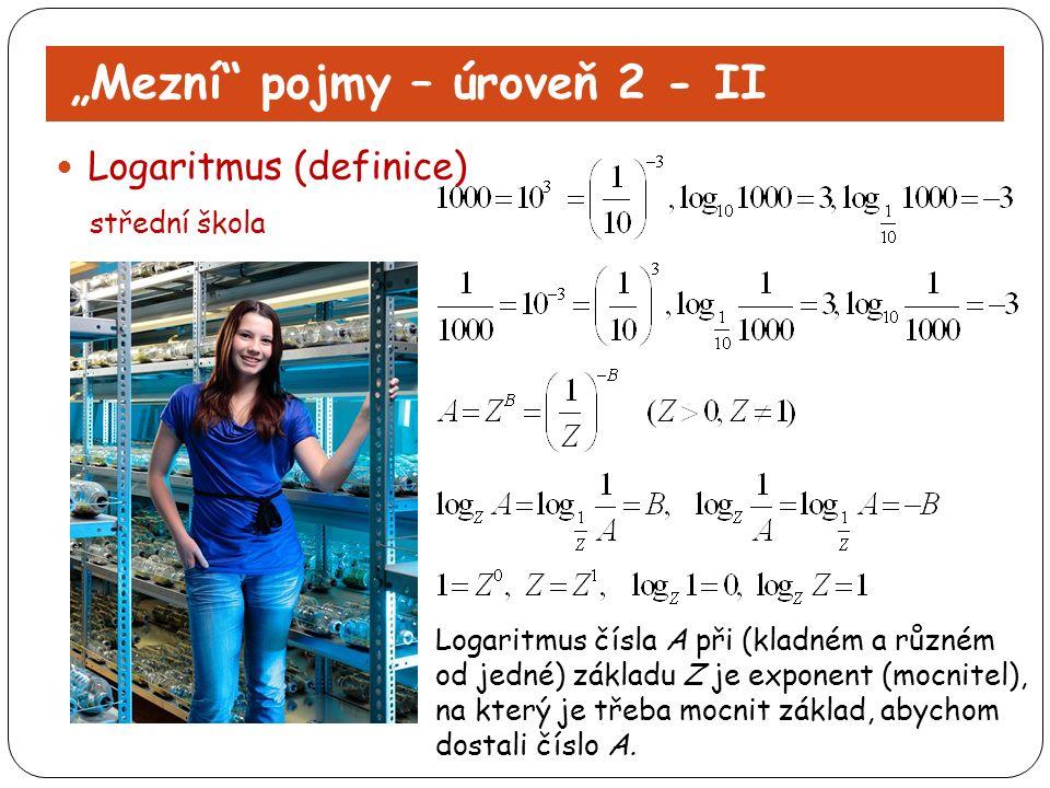 """""""Mezní"""" pojmy – úroveň 2 - II Logaritmus (definice) střední škola Logaritmus čísla A při (kladném a různém od jedné) základu Z je exponent (mocnitel),"""