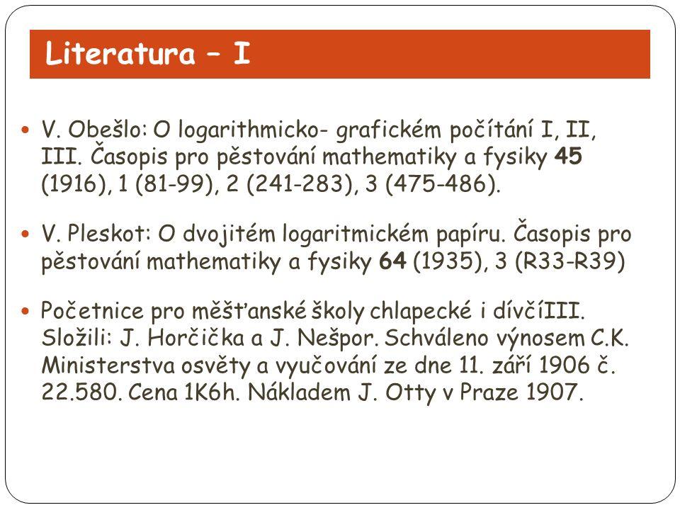 Literatura – I V. Obešlo: O logarithmicko- grafickém počítání I, II, III. Časopis pro pěstování mathematiky a fysiky 45 (1916), 1 (81-99), 2 (241-283)