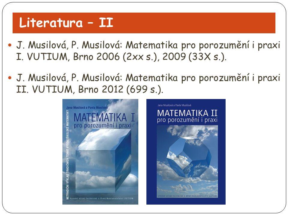 Literatura – II J. Musilová, P. Musilová: Matematika pro porozumění i praxi I. VUTIUM, Brno 2006 (2xx s.), 2009 (33X s.). J. Musilová, P. Musilová: Ma