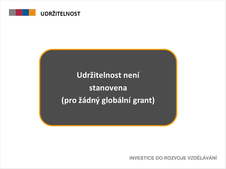 UDRŽITELNOST  Udržitelnost není zprostředkujícím subjektem stanovena pro žádnou oblast podpory Udržitelnost není stanovena (pro žádný globální grant)