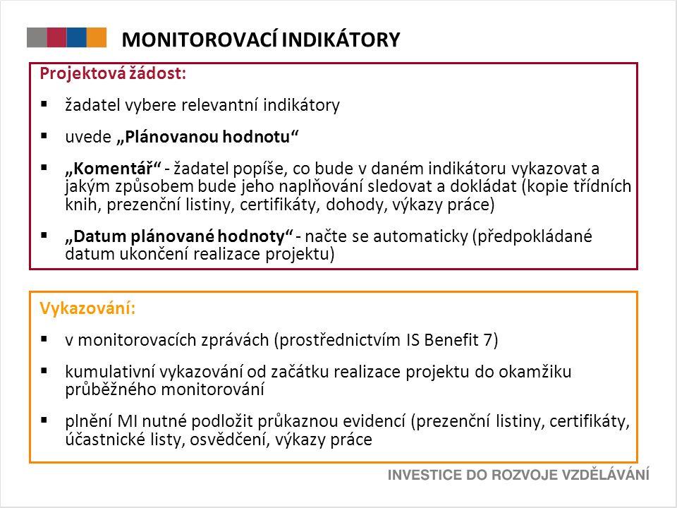 """MONITOROVACÍ INDIKÁTORY Projektová žádost:  žadatel vybere relevantní indikátory  uvede """"Plánovanou hodnotu  """"Komentář - žadatel popíše, co bude v daném indikátoru vykazovat a jakým způsobem bude jeho naplňování sledovat a dokládat (kopie třídních knih, prezenční listiny, certifikáty, dohody, výkazy práce)  """"Datum plánované hodnoty - načte se automaticky (předpokládané datum ukončení realizace projektu) Vykazování:  v monitorovacích zprávách (prostřednictvím IS Benefit 7)  kumulativní vykazování od začátku realizace projektu do okamžiku průběžného monitorování  plnění MI nutné podložit průkaznou evidencí (prezenční listiny, certifikáty, účastnické listy, osvědčení, výkazy práce"""