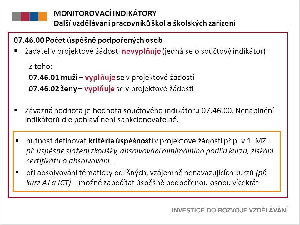 MONITOROVACÍ INDIKÁTORY Další vzdělávání pracovníků škol a školských zařízení 07.46.00 Počet úspěšně podpořených osob  žadatel v projektové žádosti nevyplňuje (jedná se o součtový indikátor) Z toho: 07.46.01 muži – vyplňuje se v projektové žádosti 07.46.02 ženy – vyplňuje se v projektové žádosti  Závazná hodnota je hodnota součtového indikátoru 07.46.00.