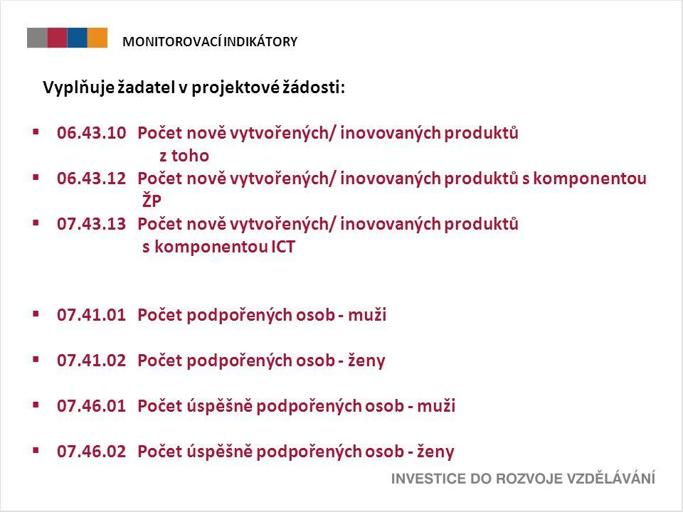 MONITOROVACÍ INDIKÁTORY Vyplňuje žadatel v projektové žádosti:  06.43.10 Počet nově vytvořených/ inovovaných produktů z toho  06.43.12 Počet nově vytvořených/ inovovaných produktů s komponentou ŽP  07.43.13 Počet nově vytvořených/ inovovaných produktů s komponentou ICT  07.41.01 Počet podpořených osob - muži  07.41.02 Počet podpořených osob - ženy  07.46.01 Počet úspěšně podpořených osob - muži  07.46.02 Počet úspěšně podpořených osob - ženy
