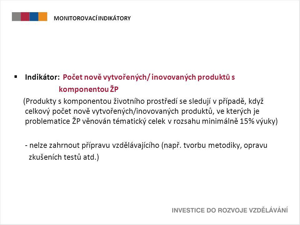 MONITOROVACÍ INDIKÁTORY  Indikátor: Počet nově vytvořených/ inovovaných produktů s komponentou ŽP (Produkty s komponentou životního prostředí se sledují v případě, když celkový počet nově vytvořených/inovovaných produktů, ve kterých je problematice ŽP věnován tématický celek v rozsahu minimálně 15% výuky) - nelze zahrnout přípravu vzdělávajícího (např.