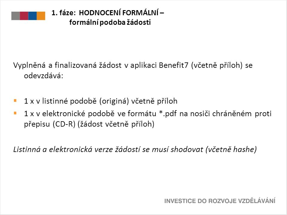 1. fáze: HODNOCENÍ FORMÁLNÍ – formální podoba žádosti Vyplněná a finalizovaná žádost v aplikaci Benefit7 (včetně příloh) se odevzdává:  1 x v listinn