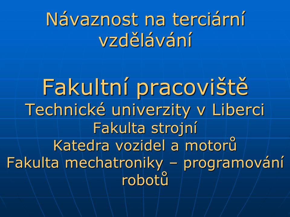 Návaznost na terciární vzdělávání Fakultní pracoviště Technické univerzity v Liberci Fakulta strojní Katedra vozidel a motorů Fakulta mechatroniky – p