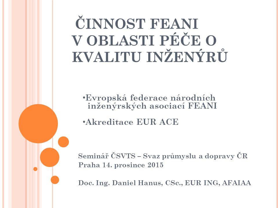 ČINNOST FEANI V OBLASTI PÉČE O KVALITU INŽENÝRŮ Seminář ČSVTS – Svaz průmyslu a dopravy ČR Praha 14.