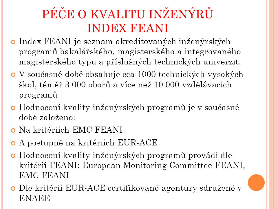 PÉČE O KVALITU INŽENÝRŮ PROFESNÍ INŽENÝR – EUR ING Nutnou podmínkou pro udělení Evropského profesního titulu EUR ING je absolvování akreditovaného inženýrského programu uvedeného v Indexu FEANI Evropský profesní inženýrský titul EUR ING je uznáván celosvětově Je například ekvivalentní s profesním inženýrským titulem Chartered Engineer udělovaným britskou inženýrskou komorou Engineering Council UK V současné době je uděleno celkem 31893 titulů EUR ING v Evropě V České republice celkem 115 titulů EUR ING
