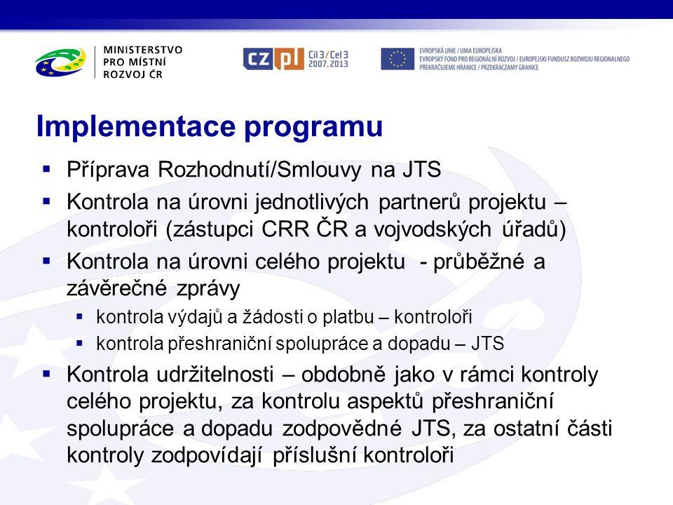 Implementace programu  Příprava Rozhodnutí/Smlouvy na JTS  Kontrola na úrovni jednotlivých partnerů projektu – kontroloři (zástupci CRR ČR a vojvodských úřadů)  Kontrola na úrovni celého projektu - průběžné a závěrečné zprávy  kontrola výdajů a žádosti o platbu – kontroloři  kontrola přeshraniční spolupráce a dopadu – JTS  Kontrola udržitelnosti – obdobně jako v rámci kontroly celého projektu, za kontrolu aspektů přeshraniční spolupráce a dopadu zodpovědné JTS, za ostatní části kontroly zodpovídají příslušní kontroloři