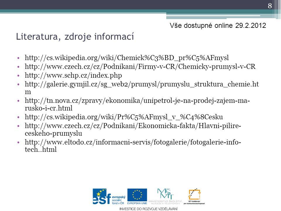 http://cs.wikipedia.org/wiki/Chemick%C3%BD_pr%C5%AFmysl http://www.czech.cz/cz/Podnikani/Firmy-v-CR/Chemicky-prumysl-v-CR http://www.schp.cz/index.php http://galerie.gymjil.cz/sg_web2/prumysl/prumyslu_struktura_chemie.ht m http://tn.nova.cz/zpravy/ekonomika/unipetrol-je-na-prodej-zajem-ma- rusko-i-cr.html http://cs.wikipedia.org/wiki/Pr%C5%AFmysl_v_%C4%8Cesku http://www.czech.cz/cz/Podnikani/Ekonomicka-fakta/Hlavni-pilire- ceskeho-prumyslu http://www.eltodo.cz/informacni-servis/fotogalerie/fotogalerie-info- tech..html 8 Literatura, zdroje informací Vše dostupné online 29.2.2012