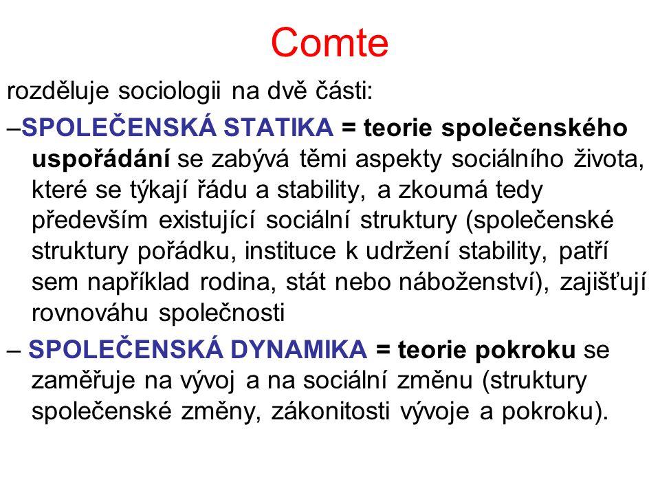 Comte rozděluje sociologii na dvě části: –SPOLEČENSKÁ STATIKA = teorie společenského uspořádání se zabývá těmi aspekty sociálního života, které se týk