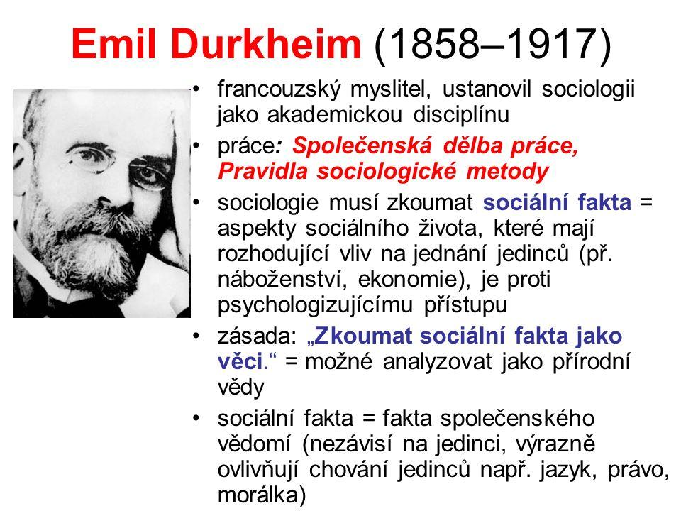 Emil Durkheim (1858–1917) francouzský myslitel, ustanovil sociologii jako akademickou disciplínu práce: Společenská dělba práce, Pravidla sociologické metody sociologie musí zkoumat sociální fakta = aspekty sociálního života, které mají rozhodující vliv na jednání jedinců (př.