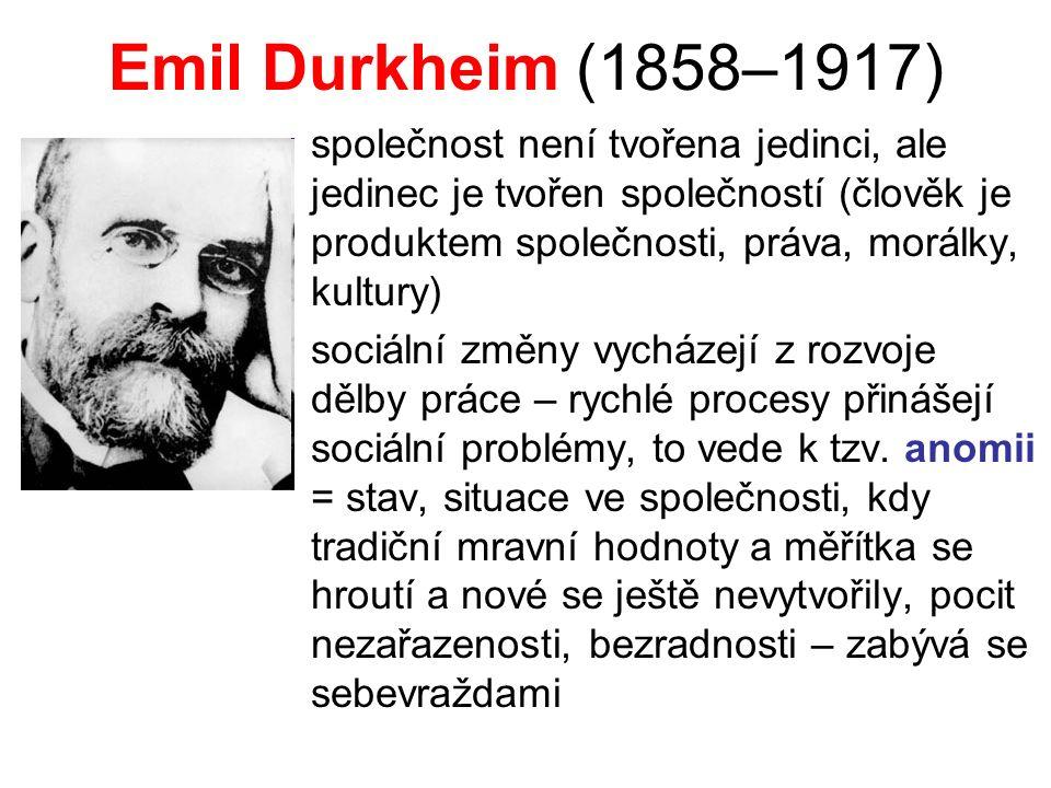Emil Durkheim (1858–1917) společnost není tvořena jedinci, ale jedinec je tvořen společností (člověk je produktem společnosti, práva, morálky, kultury) sociální změny vycházejí z rozvoje dělby práce – rychlé procesy přinášejí sociální problémy, to vede k tzv.