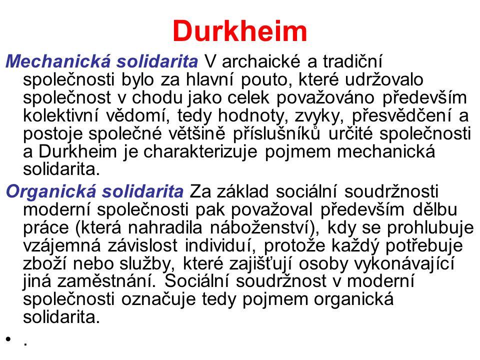 Durkheim Mechanická solidarita V archaické a tradiční společnosti bylo za hlavní pouto, které udržovalo společnost v chodu jako celek považováno především kolektivní vědomí, tedy hodnoty, zvyky, přesvědčení a postoje společné většině příslušníků určité společnosti a Durkheim je charakterizuje pojmem mechanická solidarita.