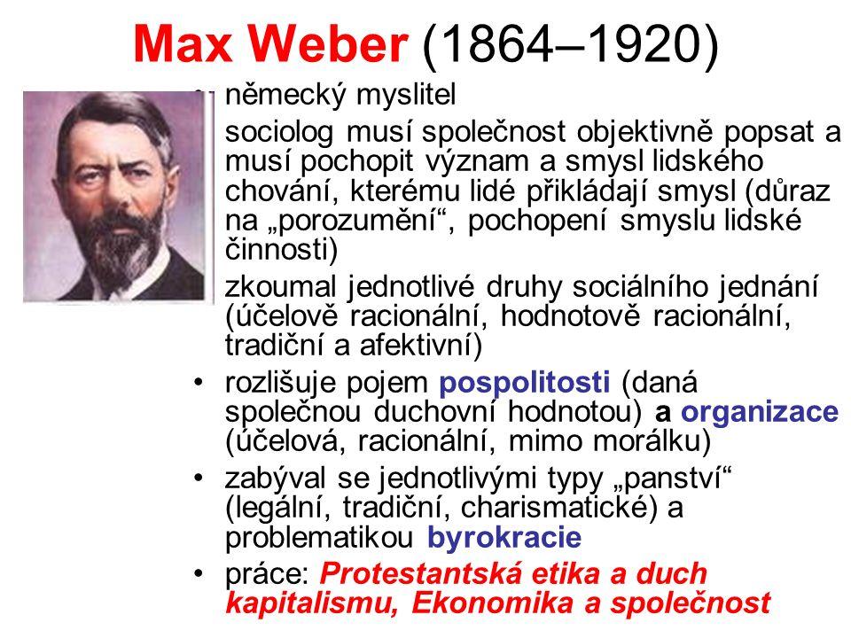 """Max Weber (1864–1920) německý myslitel sociolog musí společnost objektivně popsat a musí pochopit význam a smysl lidského chování, kterému lidé přikládají smysl (důraz na """"porozumění , pochopení smyslu lidské činnosti) zkoumal jednotlivé druhy sociálního jednání (účelově racionální, hodnotově racionální, tradiční a afektivní) rozlišuje pojem pospolitosti (daná společnou duchovní hodnotou) a organizace (účelová, racionální, mimo morálku) zabýval se jednotlivými typy """"panství (legální, tradiční, charismatické) a problematikou byrokracie práce: Protestantská etika a duch kapitalismu, Ekonomika a společnost"""