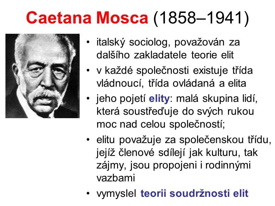 Caetana Mosca (1858–1941) italský sociolog, považován za dalšího zakladatele teorie elit v každé společnosti existuje třída vládnoucí, třída ovládaná a elita jeho pojetí elity: malá skupina lidí, která soustřeďuje do svých rukou moc nad celou společností; elitu považuje za společenskou třídu, jejíž členové sdílejí jak kulturu, tak zájmy, jsou propojeni i rodinnými vazbami vymyslel teorii soudržnosti elit
