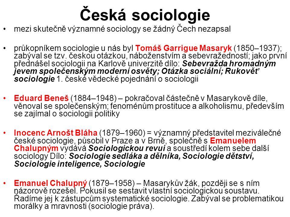 Česká sociologie mezi skutečně významné sociology se žádný Čech nezapsal průkopníkem sociologie u nás byl Tomáš Garrigue Masaryk (1850–1937); zabýval se tzv.