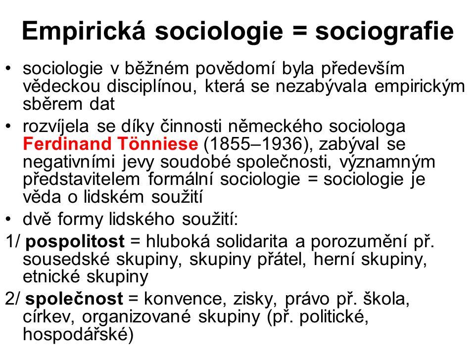 Empirická sociologie = sociografie sociologie v běžném povědomí byla především vědeckou disciplínou, která se nezabývala empirickým sběrem dat rozvíjela se díky činnosti německého sociologa Ferdinand Tönniese (1855–1936), zabýval se negativními jevy soudobé společnosti, významným představitelem formální sociologie = sociologie je věda o lidském soužití dvě formy lidského soužití: 1/ pospolitost = hluboká solidarita a porozumění př.