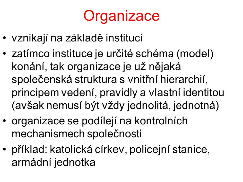 Organizace vznikají na základě institucí zatímco instituce je určité schéma (model) konání, tak organizace je už nějaká společenská struktura s vnitřní hierarchií, principem vedení, pravidly a vlastní identitou (avšak nemusí být vždy jednolitá, jednotná) organizace se podílejí na kontrolních mechanismech společnosti příklad: katolická církev, policejní stanice, armádní jednotka