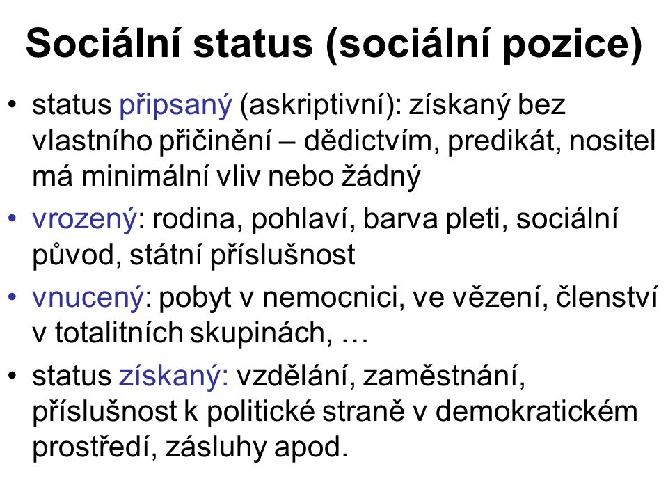 Sociální status (sociální pozice) status připsaný (askriptivní): získaný bez vlastního přičinění – dědictvím, predikát, nositel má minimální vliv nebo žádný vrozený: rodina, pohlaví, barva pleti, sociální původ, státní příslušnost vnucený: pobyt v nemocnici, ve vězení, členství v totalitních skupinách, … status získaný: vzdělání, zaměstnání, příslušnost k politické straně v demokratickém prostředí, zásluhy apod.