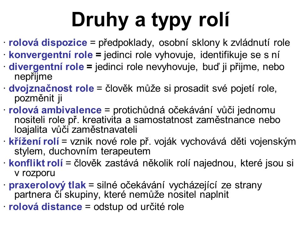 Druhy a typy rolí · rolová dispozice = předpoklady, osobní sklony k zvládnutí role · konvergentní role = jedinci role vyhovuje, identifikuje se s ní · divergentní role = jedinci role nevyhovuje, buď ji přijme, nebo nepřijme · dvojznačnost role = člověk může si prosadit své pojetí role, pozměnit ji · rolová ambivalence = protichůdná očekávání vůči jednomu nositeli role př.