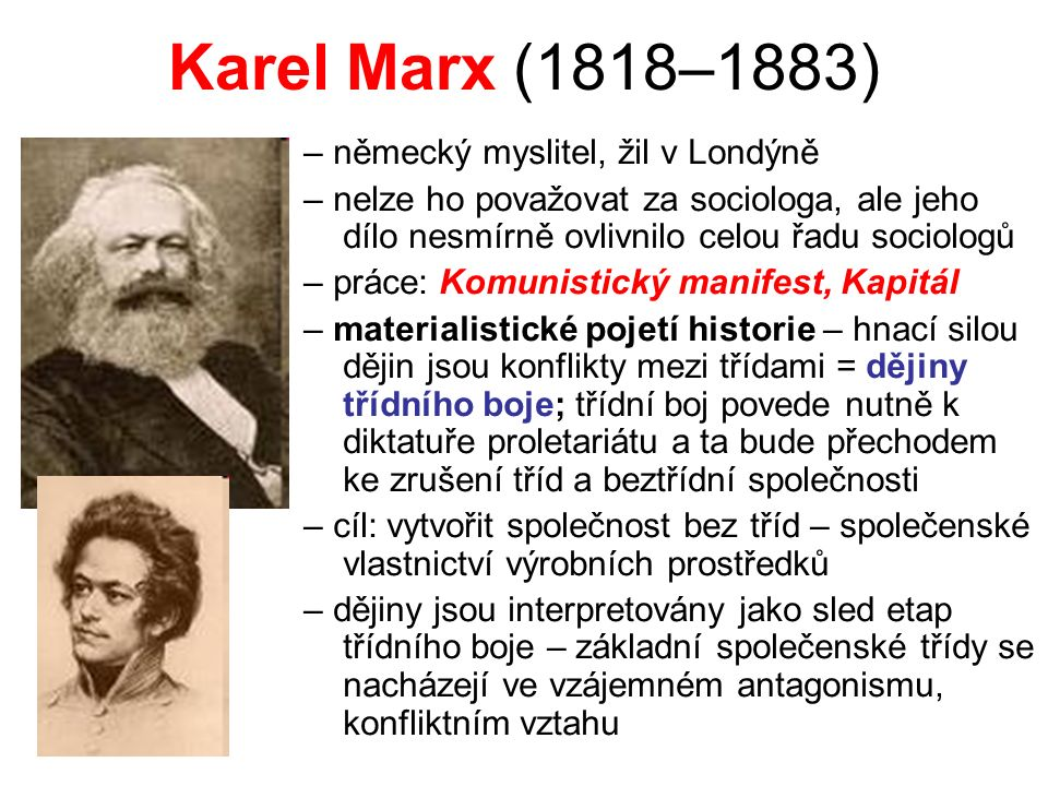 Karel Marx (1818–1883) – německý myslitel, žil v Londýně – nelze ho považovat za sociologa, ale jeho dílo nesmírně ovlivnilo celou řadu sociologů – práce: Komunistický manifest, Kapitál – materialistické pojetí historie – hnací silou dějin jsou konflikty mezi třídami = dějiny třídního boje; třídní boj povede nutně k diktatuře proletariátu a ta bude přechodem ke zrušení tříd a beztřídní společnosti – cíl: vytvořit společnost bez tříd – společenské vlastnictví výrobních prostředků – dějiny jsou interpretovány jako sled etap třídního boje – základní společenské třídy se nacházejí ve vzájemném antagonismu, konfliktním vztahu