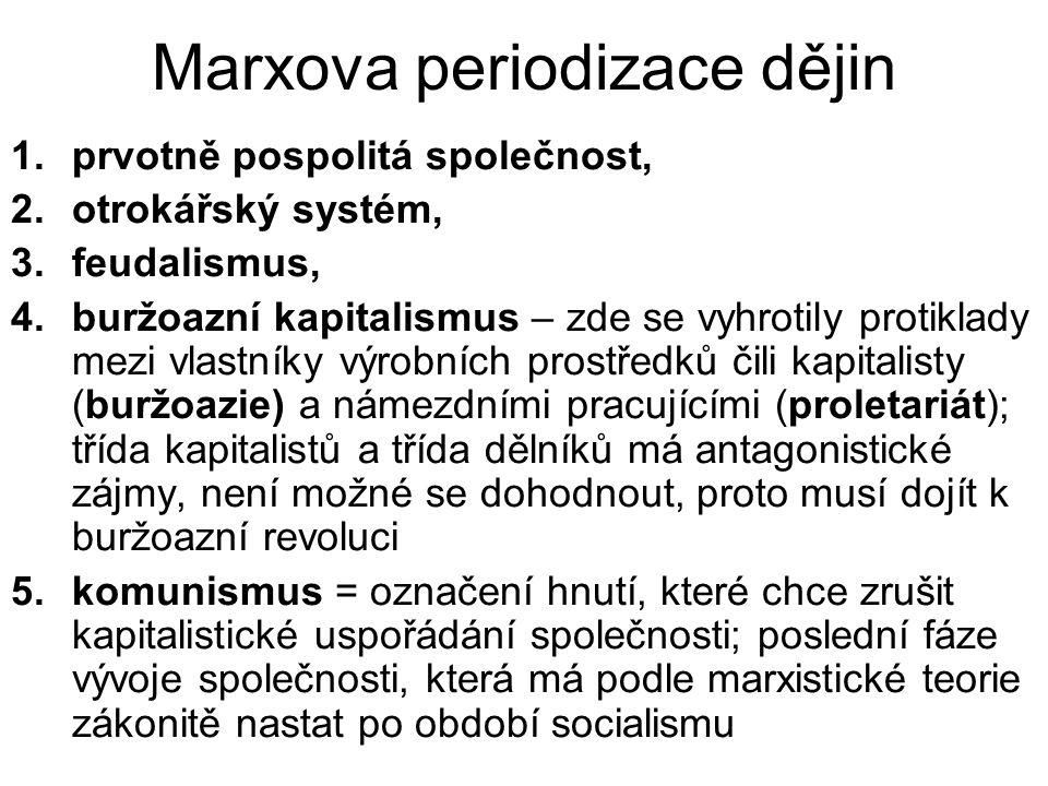 Marxova periodizace dějin 1.prvotně pospolitá společnost, 2.otrokářský systém, 3.feudalismus, 4.buržoazní kapitalismus – zde se vyhrotily protiklady mezi vlastníky výrobních prostředků čili kapitalisty (buržoazie) a námezdními pracujícími (proletariát); třída kapitalistů a třída dělníků má antagonistické zájmy, není možné se dohodnout, proto musí dojít k buržoazní revoluci 5.komunismus = označení hnutí, které chce zrušit kapitalistické uspořádání společnosti; poslední fáze vývoje společnosti, která má podle marxistické teorie zákonitě nastat po období socialismu