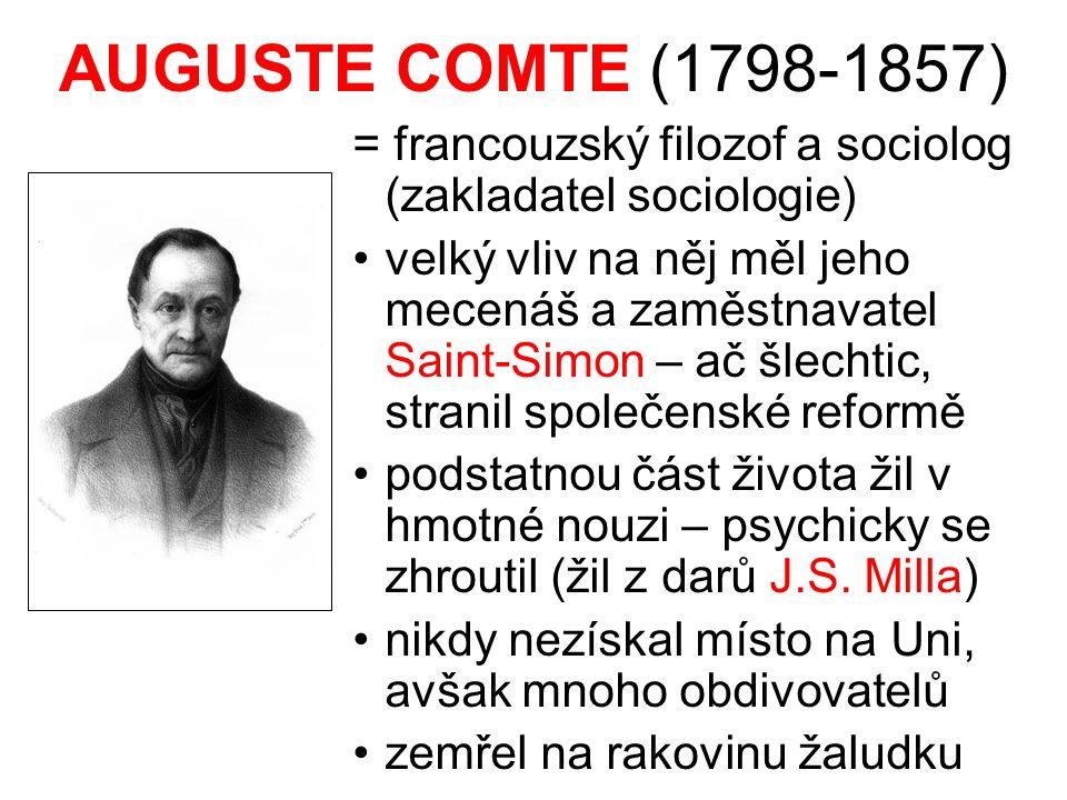 AUGUSTE COMTE (1798-1857) = francouzský filozof a sociolog (zakladatel sociologie) velký vliv na něj měl jeho mecenáš a zaměstnavatel Saint-Simon – ač šlechtic, stranil společenské reformě podstatnou část života žil v hmotné nouzi – psychicky se zhroutil (žil z darů J.S.